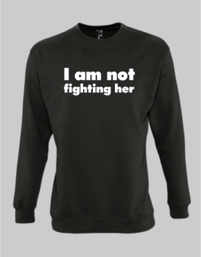 I am not fighting her sweatshirt