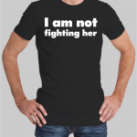 I am not fighting her t-shirt