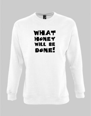 What honey will be done sweatshirt