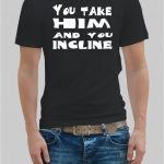 You take him and you incline t-shirt